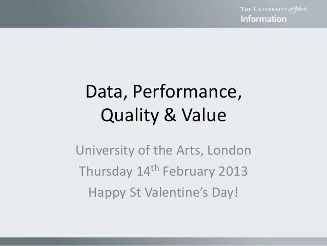Data, Performance, Quality & Value University of the Arts, London Thursday 14th February 2013 Happy St Valentine's Day!