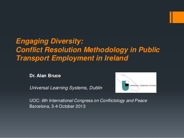 Engaging Diversity: Conflict Resolution Methodology in Public Transport Employment in Ireland Dr. Alan Bruce Universal Lea...