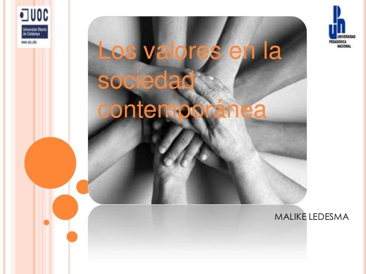 Los valores en la sociedad contemporánea<br />MALIKE LEDESMA<br />