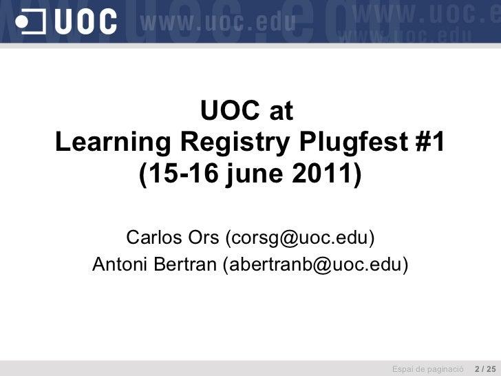UOC at  Learning Registry Plugfest #1 (15-16 june 2011) Carlos Ors (corsg@uoc.edu) Antoni Bertran (abertranb@uoc.edu) Espa...
