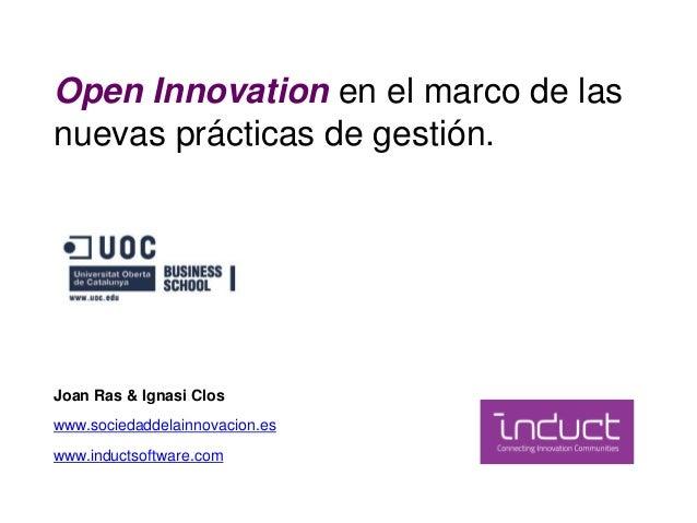 Open Innovation en el marco de las nuevas prácticas de gestión. Joan Ras & Ignasi Clos www.sociedaddelainnovacion.es www.i...
