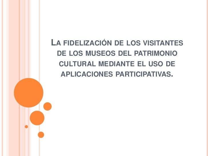 La fidelización de los visitantes de los museos del patrimonio cultural mediante el uso de aplicaciones participativas.<br />