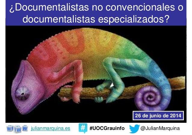 @JulianMarquinajulianmarquina.es #UOCGrauinfo ¿Documentalistas no convencionales o documentalistas especializados? 26 de j...