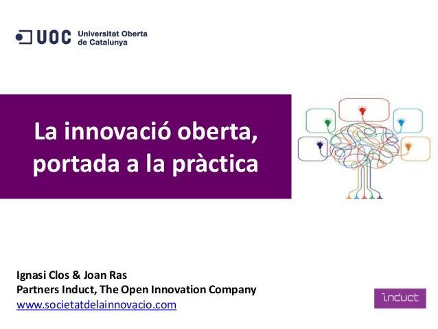 La innovació oberta, portada a la pràctica Ignasi Clos & Joan Ras Partners Induct, The Open Innovation Company www.societa...