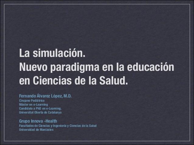 La simulación. Nuevo paradigma en la educación en Ciencias de la Salud. Fernando Álvarez López, M.D. Cirujano Pediátrico M...
