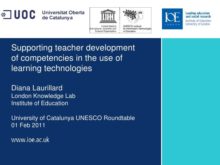 Supporting teacher development of competencies in the use of learning technologiesDiana LaurillardLondon Knowledge LabInst...