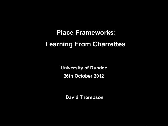 University of Dundee26th October 2012David ThompsonPlace Frameworks:Learning From Charrettes
