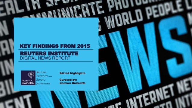 REUTERS INSTITUTE DIGITAL NEWS REPORT KEY FINDINGS FROM 2015 Edited highlights Curated by: Damian Radcliffe