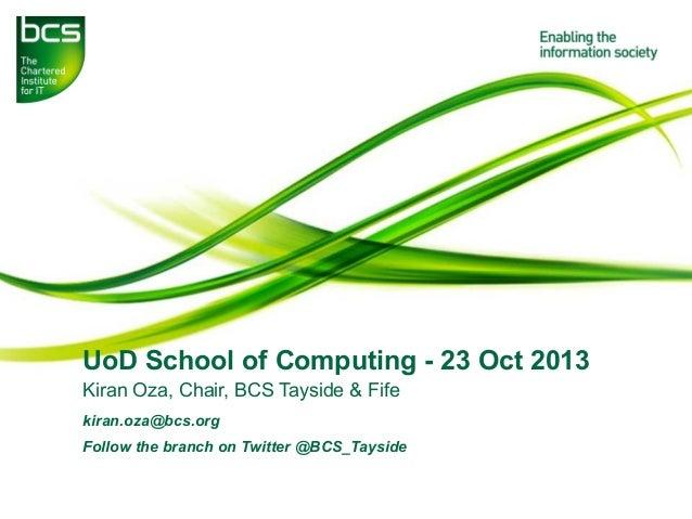 UoD School of Computing - 23 Oct 2013 Kiran Oza, Chair, BCS Tayside & Fife kiran.oza@bcs.org Follow the branch on Twitter ...