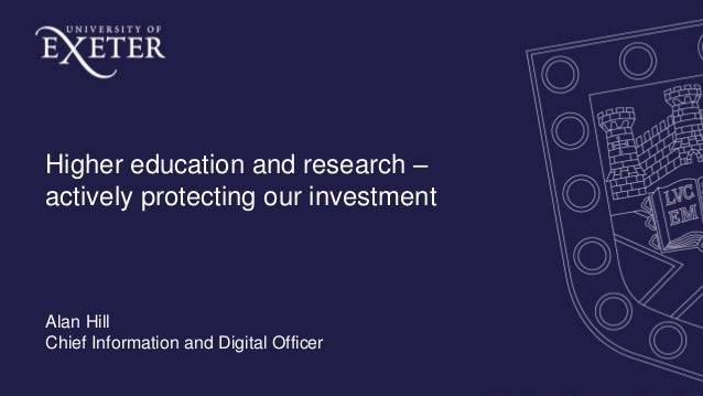 Higher education and research – actively protecting our investment Alan Hill Chief Information and Digital Officer