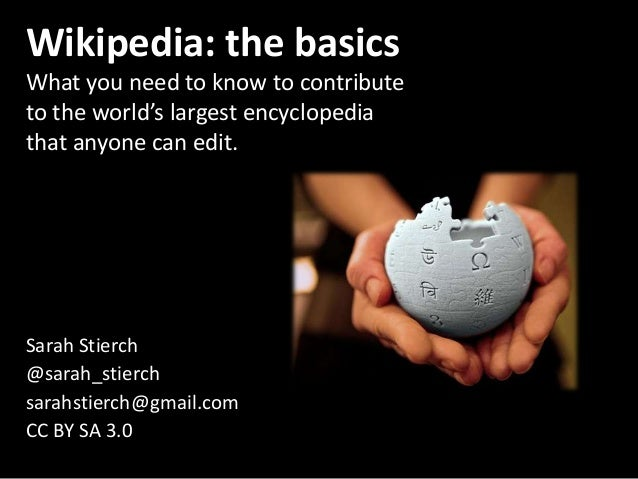 Wikipedia: the basics What you need to know to contribute to the world's largest encyclopedia that anyone can edit. Sarah ...