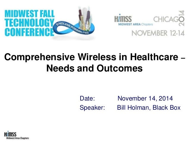 Comprehensive Wireless in Healthcare – Needs and Outcomes Date: November 14, 2014 Speaker: Bill Holman, Black Box