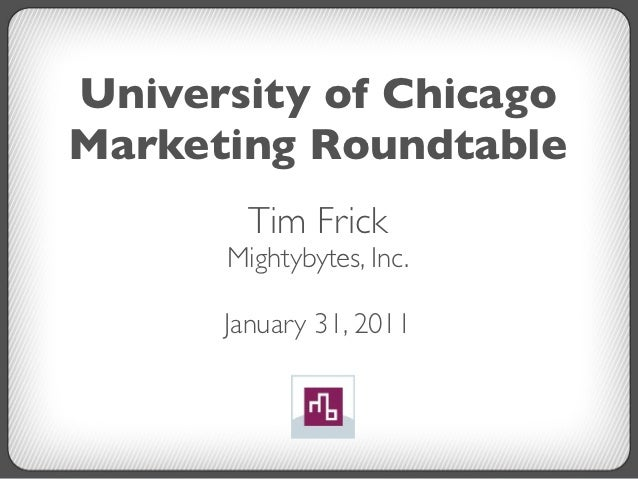 University of ChicagoMarketing Roundtable        Tim Frick      Mightybytes, Inc.      January 31, 2011