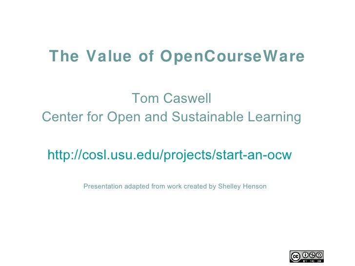 The Value of OpenCourseWare Tom Caswell Center for Open and Sustainable Learning http://cosl.usu.edu/projects/start-an-ocw...