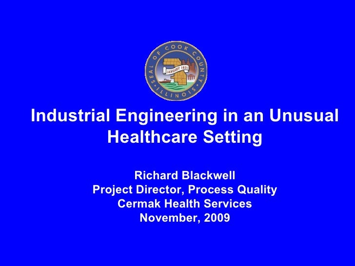 Industrial Engineering in an Unusual Healthcare Setting Richard Blackwell Project Director, Process Quality Cermak Health ...