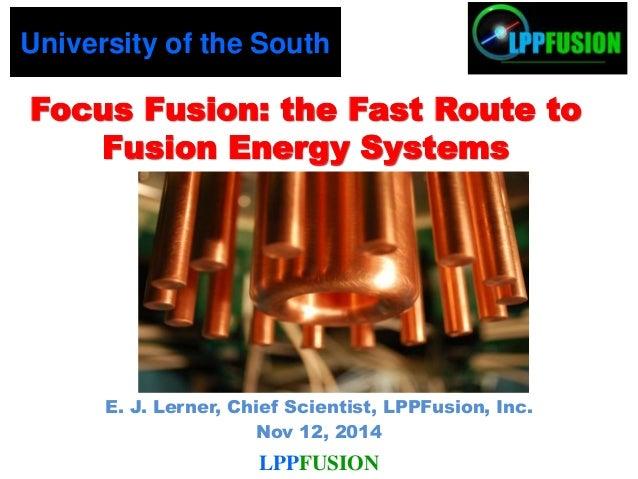 E. J. Lerner, Chief Scientist, LPPFusion, Inc. Nov 12, 2014 Focus Fusion: the Fast Route to Fusion Energy Systems Universi...