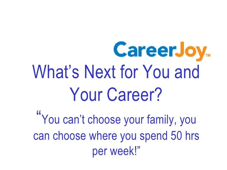 "What's Next for You and       Your Career? ""You can't choose your family, you can choose where you spend 50 hrs           ..."