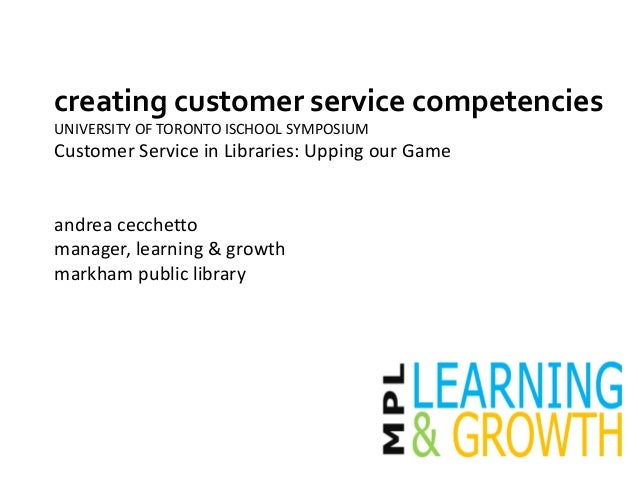 creating customer service competencies UNIVERSITY OF TORONTO ISCHOOL SYMPOSIUM Customer Service in Libraries: Upping our G...