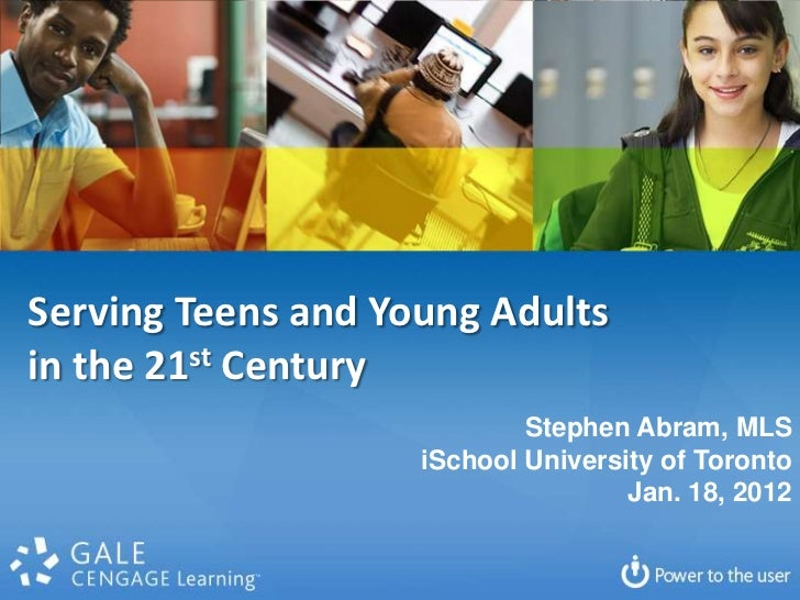 Serving Teens and Young Adultsin the 21st Century                            Stephen Abram, MLS                    iSchool...