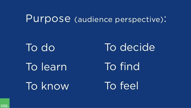 Purpose (audience perspective): To do To learn To know To decide To find To feel