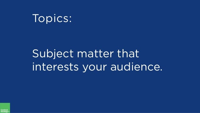 Topics: Subject matter that interests your audience.
