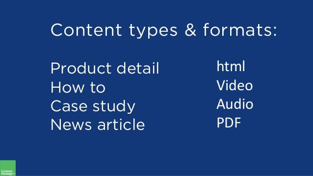 Content types & formats: Product detail How to Case study News article html Video Audio PDF