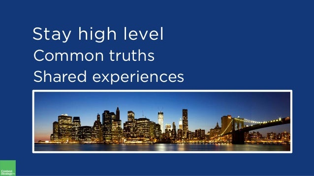 Common truths Shared experiences Stay high level