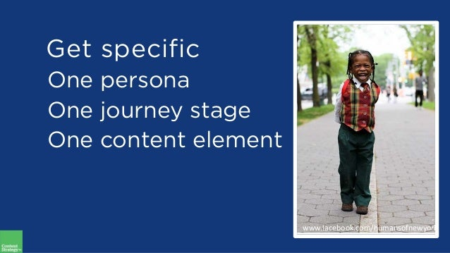One persona One journey stage One content element Get specific www.facebook.com/humansofnewyork