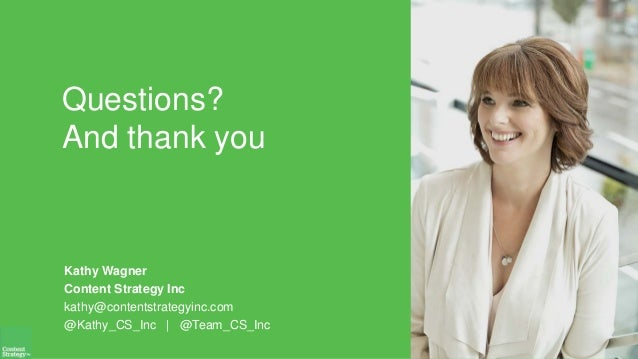Questions? And thank you Kathy Wagner Content Strategy Inc kathy@contentstrategyinc.com @Kathy_CS_Inc   @Team_CS_Inc