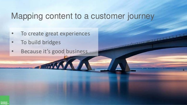 Mapping content to a customer journey • To create great experiences • To build bridges • Because it's good business