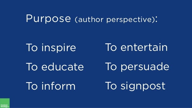 Purpose (author perspective): To inspire To educate To inform To entertain To persuade To signpost