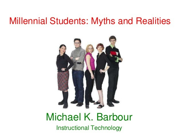 Millennial Students: Myths and Realities         Michael K. Barbour           Instructional Technology