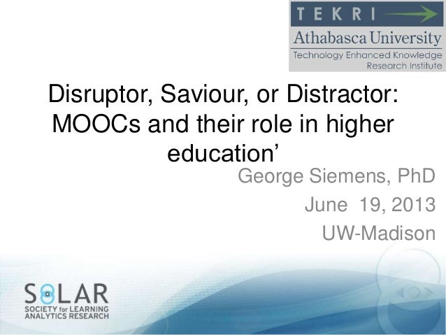 """Disruptor, Saviour, or Distractor: MOOCs and their role in higher education"""" George Siemens, PhD June 19, 2013 UW-Madison"""