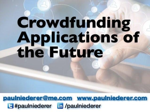 #paulniederer /paulniederer paulniederer@me.com www.paulniederer.com Crowdfunding Applications of the Future