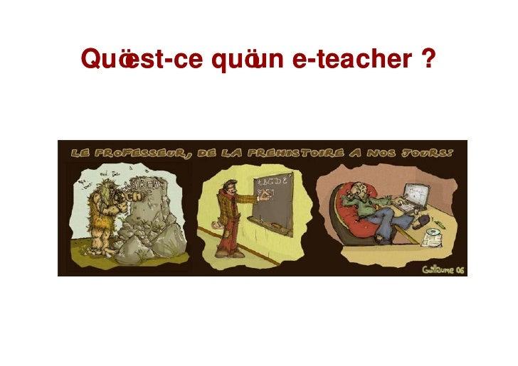 Qu est-ce qu un e-teacher ?    est-         e-