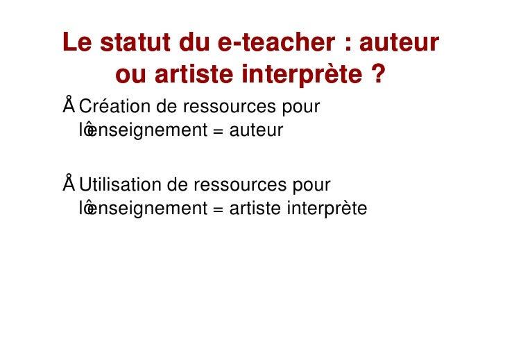 Le statut du e-teacher : auteur              e-     ou artiste interprète ?  Création de ressources pour  l enseignement =...