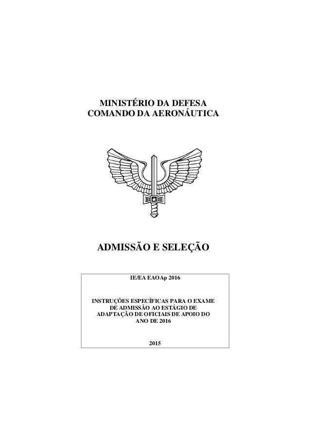 MINISTÉRIO DA DEFESA COMANDO DA AERONÁUTICA ADMISSÃO E SELEÇÃO IE/EA EAOAp 2016 INSTRUÇÕES ESPECÍFICAS PARA O EXAME DE ADM...