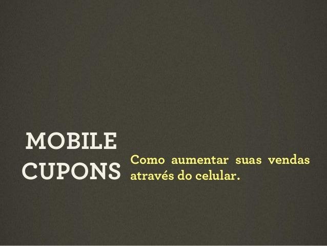 MOBILE CUPONS  Como aumentar suas vendas através do celular.