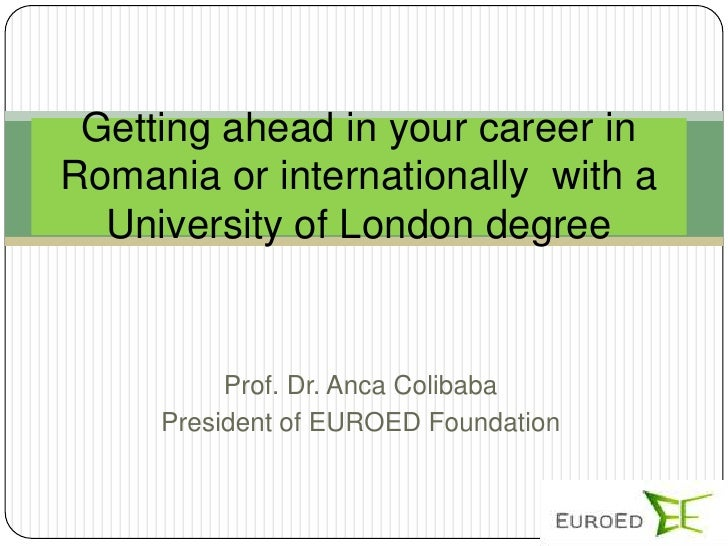 Getting ahead in your career inRomania or internationally with a  University of London degree          Prof. Dr. Anca Coli...