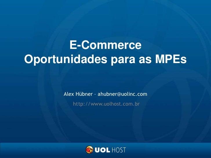 E-CommerceOportunidades para as MPEs<br />Alex Hübner – ahubner@uolinc.com<br />http://www.uolhost.com.br<br />