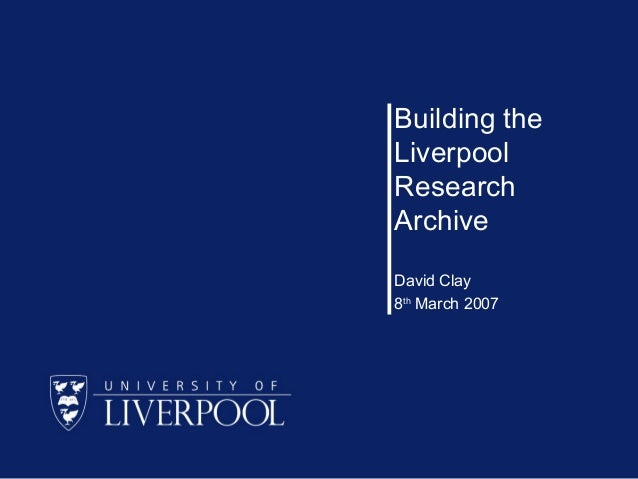 Building the Liverpool Research Archive David Clay 8th March 2007