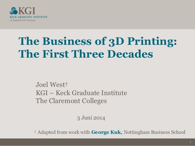 1 The Business of 3D Printing: The First Three Decades Joel West† KGI – Keck Graduate Institute The Claremont Colleges 3 J...
