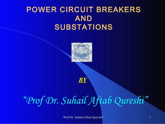 """POWER CIRCUIT BREAKERS AND SUBSTATIONS  BY  """"Prof Dr. Suhail Aftab Qureshi"""" """"Prof Dr. Suhail Aftab Qureshi""""  1"""