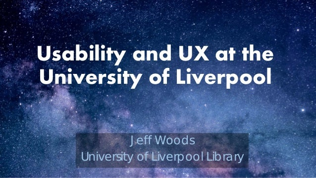 Usability and UX at the University of Liverpool Jeff Woods University of Liverpool Library