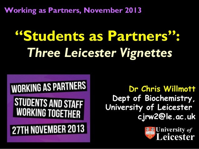 "Working as Partners, November 2013  ""Students as Partners"": Three Leicester Vignettes Dr Chris Willmott Dept of Biochemist..."