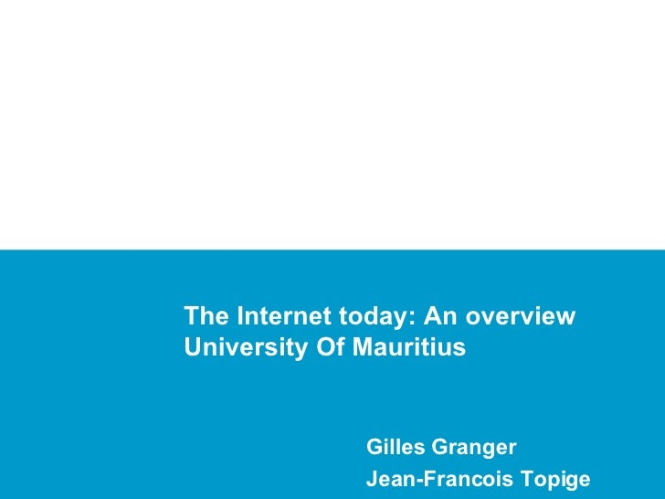 The Internet today: An overview University Of Mauritius Gilles Granger Jean-Francois Topige
