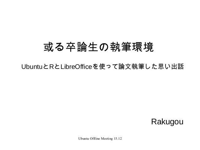 Ubuntu Offline Meeting 15.12 或る卒論生の執筆環境 UbuntuとRとLibreOfficeを使って論文執筆した思い出話 Rakugou