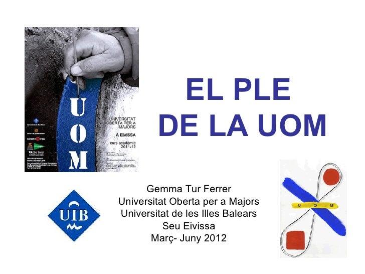 EL PLE        DE LA UOM      Gemma Tur FerrerUniversitat Oberta per a MajorsUniversitat de les Illes Balears          Seu ...