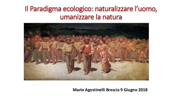 Il Paradigma ecologico: naturalizzare l'uomo, umanizzare la natura Mario Agostinelli Brescia 9 Giugno 2018