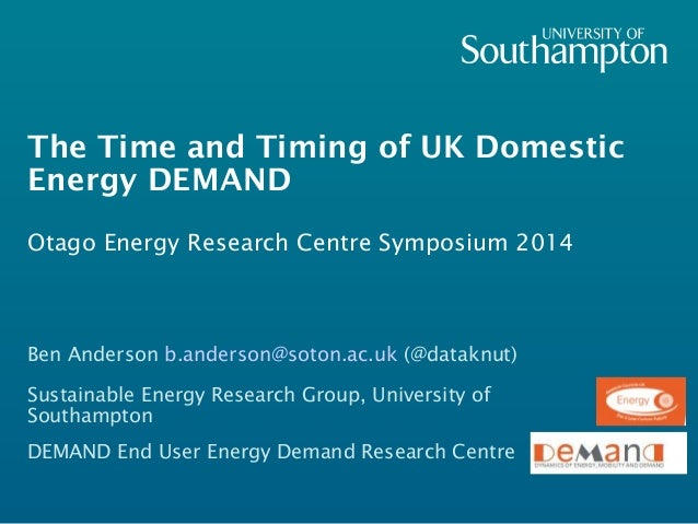 The Time and Timing of UK Domestic  Energy DEMAND  Otago Energy Research Centre Symposium 2014  Ben Anderson b.anderson@so...